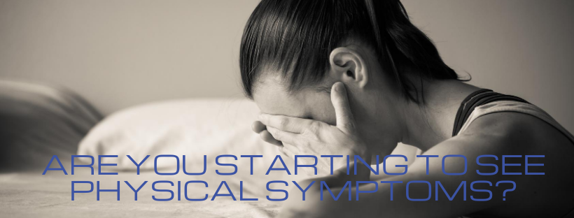 Are You Starting to See Physical Symptoms?