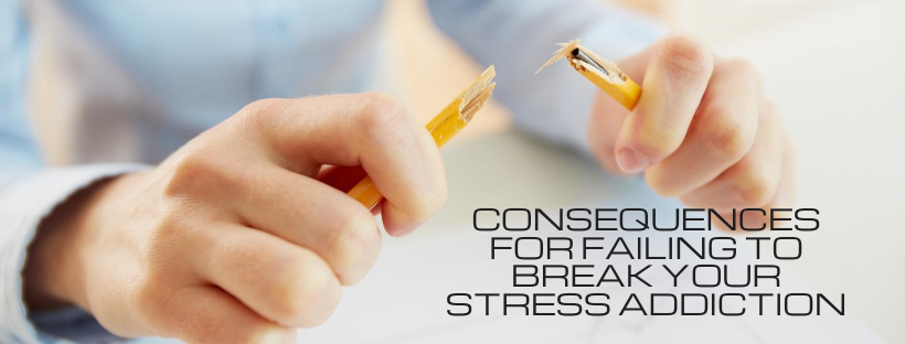 Consequences for Failing to Break Your Stress Addiction