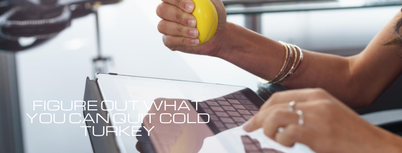 Figure Out What You Can Quit Cold Turkey