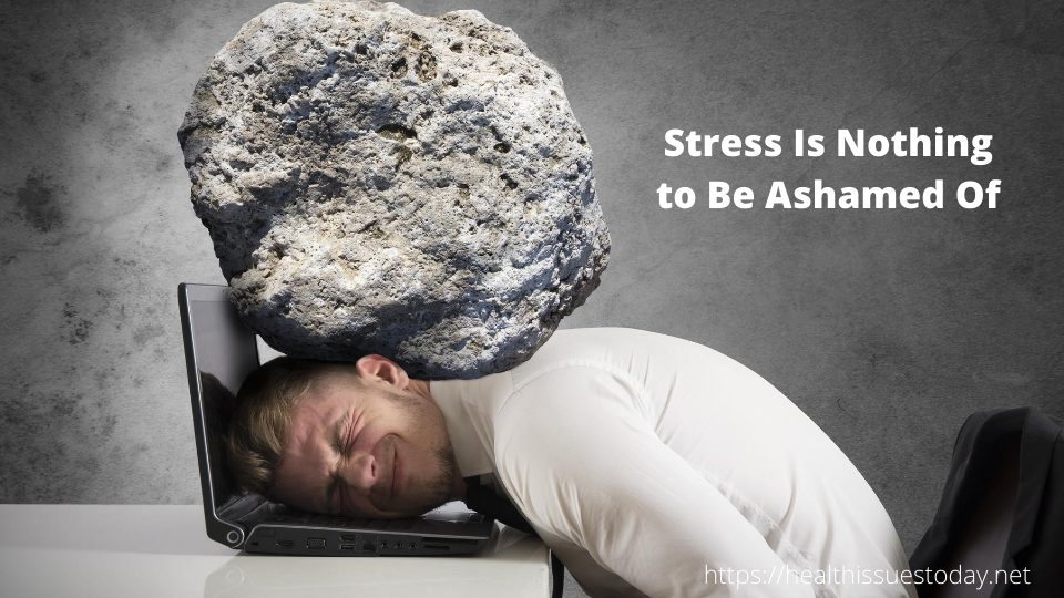 Stress Is Nothing to Be Ashamed Of